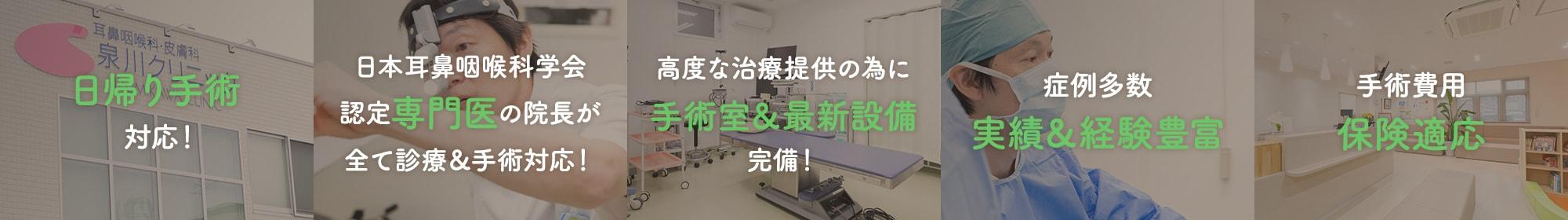 日帰り手術対応! 日本耳鼻咽喉科学会認定専門医の院長が全て診療&手術対応! 高度な治療提供の為に手術室&最新設備完備! 症例多数 実績&経験豊富 手術費用保険適応