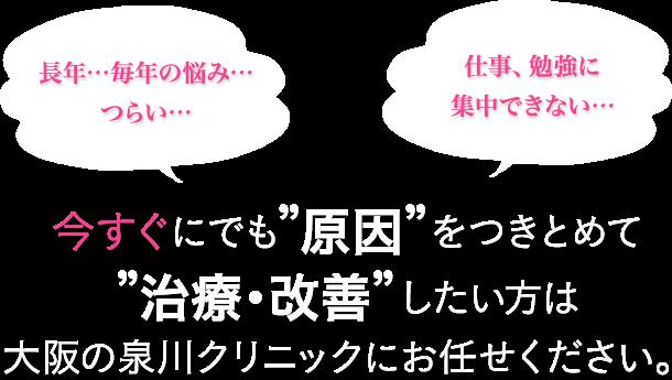 """長年…毎年の悩み…つらい… 仕事、勉強に集中できない… 今すぐにでも""""原因""""をつきとめて""""治療・改善""""したい方は 大阪の泉川クリニックにお任せください。"""